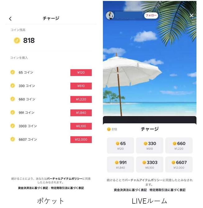 ユーザーはTikTokで使えるバーチャルコイン(以下「コイン」)を使って、ギフトに変換できます。コインはポケットかTikTok LIVEルーム内で購入できます。App StoreかGoogle Play上で決済されます。コイン残高はポケットの「コイン残高」より確認できます。