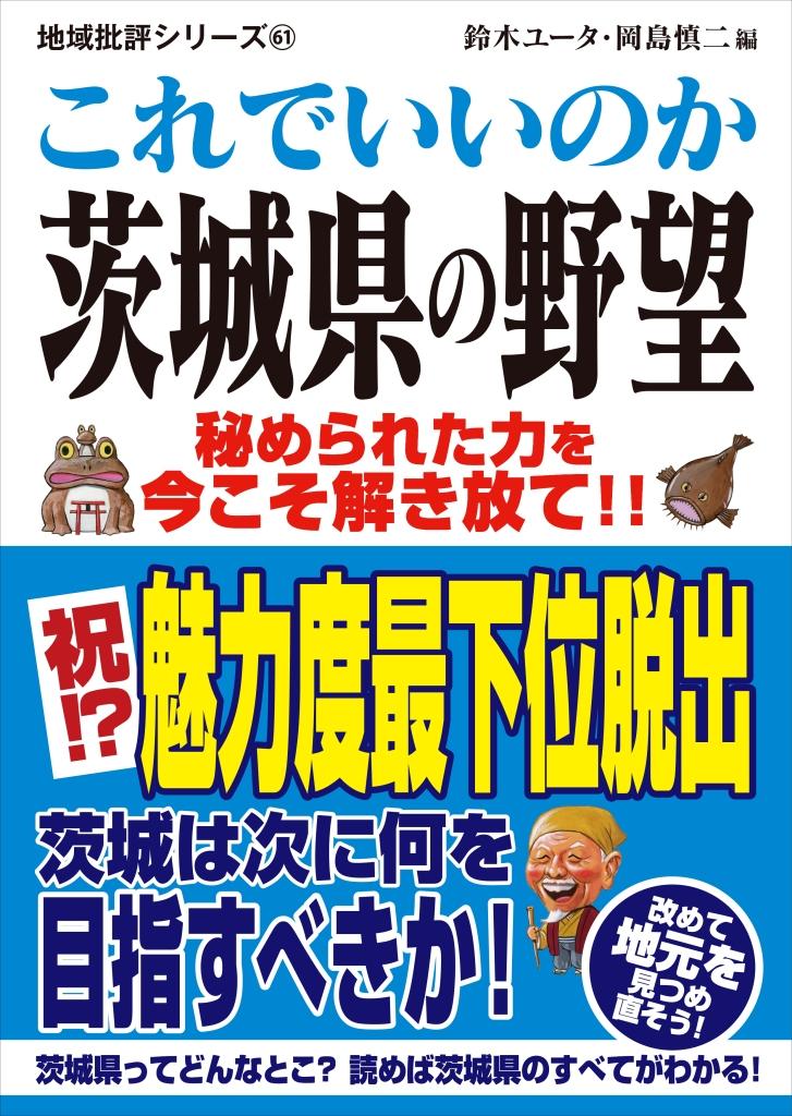 【茨城の秘められた力を今こそ解き放て!!】『これでいいのか茨城県の野望』を発売!都道府県魅力度ランキングで最下位を脱出した茨城県を地域批評シリーズが徹底取材